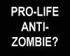 Pro-Life....Anti-Zombie?